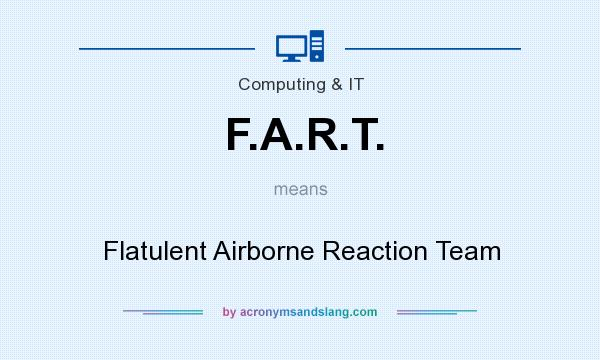What does F.A.R.T. mean? It stands for Flatulent Airborne Reaction Team