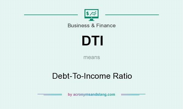 What does DTI mean? It stands for Debt-To-Income Ratio