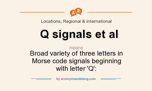 What does Q signals et al mean? It stands for Broad variety of three letters in Morse code signals beginning with letter `Q`: