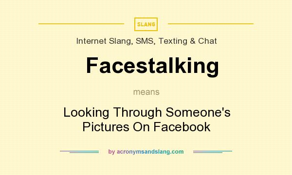 What does Facestalking mean? It stands for Looking Through Someone`s Pictures On Facebook