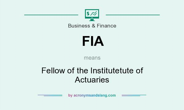 What does FIA mean? It stands for Fellow of the Institutetute of Actuaries