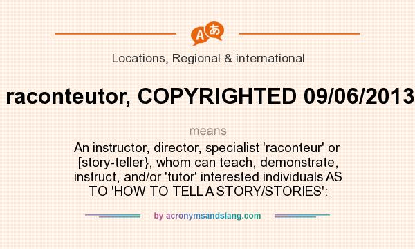 What does raconteutor, COPYRIGHTED 09/06/2013, mean? It stands for An instructor, director, specialist `raconteur` or [story-teller}, whom can teach, demonstrate, instruct, and/or `tutor` interested individuals AS TO `HOW TO TELL A STORY/STORIES`: