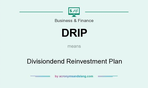 What does DRIP mean? It stands for Divisiondend Reinvestment Plan
