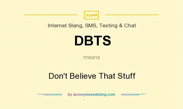 What does DBTS mean? It stands for Don`t Believe That Stuff
