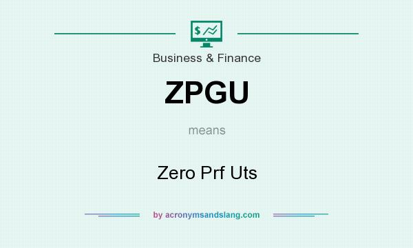 What does ZPGU mean? It stands for Zero Prf Uts