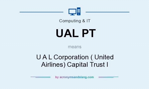 What does UAL PT mean? It stands for U A L Corporation ( United Airlines) Capital Trust I