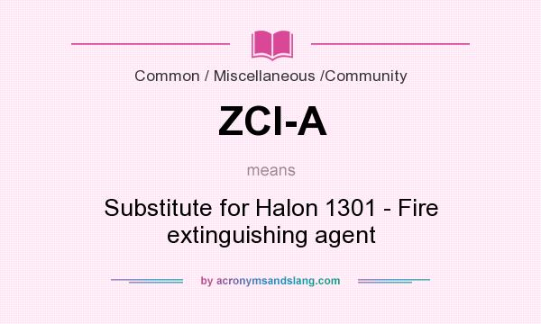 What does ZCI-A mean? It stands for Substitute for Halon 1301 - Fire extinguishing agent