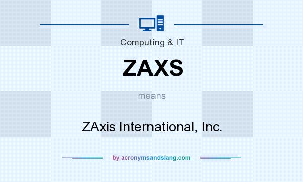 What does ZAXS mean? It stands for ZAxis International, Inc.