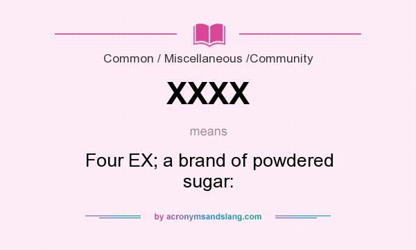 What does XXXX mean? It stands for Four EX; a brand of powdered sugar: