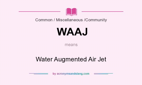 What does WAAJ mean? It stands for Water Augmented Air Jet