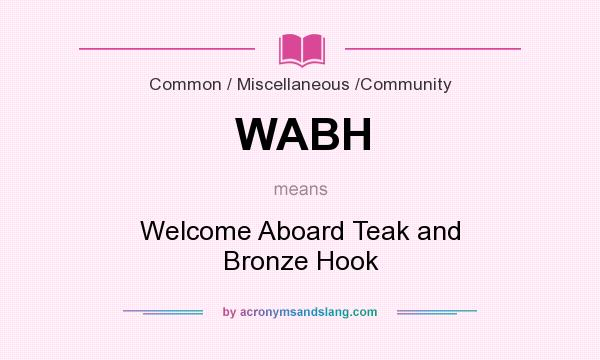 What does WABH mean? It stands for Welcome Aboard Teak and Bronze Hook