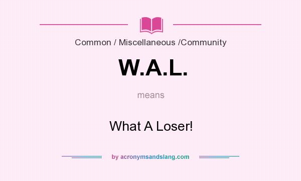 What does W.A.L. mean? It stands for What A Loser!