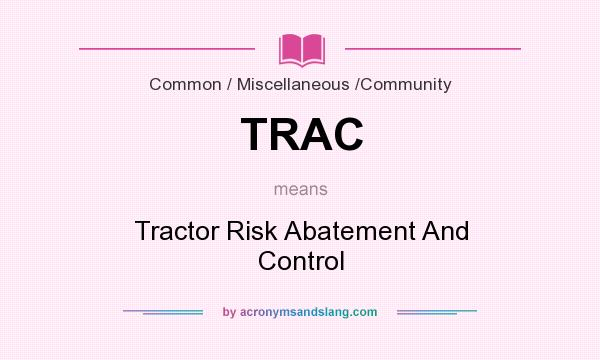 What does TRAC mean? It stands for Tractor Risk Abatement And Control