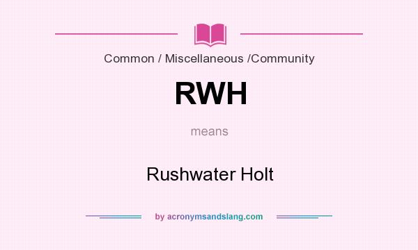 What does RWH mean? It stands for Rushwater Holt