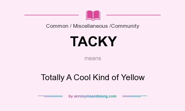 What does TACKY mean? It stands for Totally A Cool Kind of Yellow