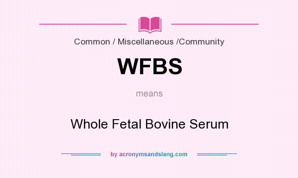 What does WFBS mean? It stands for Whole Fetal Bovine Serum