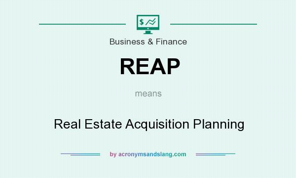 What does REAP mean? It stands for Real Estate Acquisition Planning