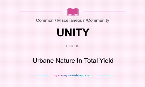What does UNITY mean? It stands for Urbane Nature In Total Yield