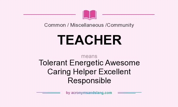 Definition Of TEACHER   TEACHER Stands For Tolerant Energetic Awesome  Caring Helper Excellent Responsible. By AcronymsAndSlang.com
