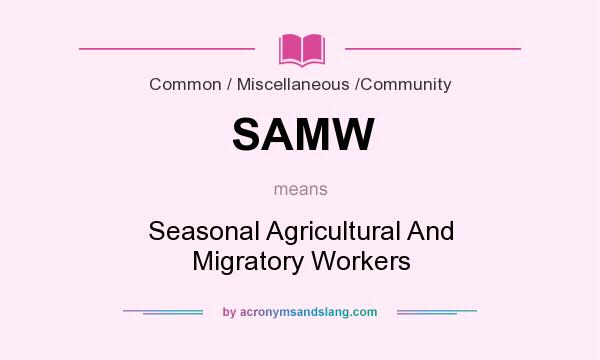 What does SAMW mean? It stands for Seasonal Agricultural And Migratory Workers