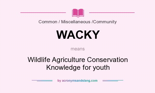What does WACKY mean? It stands for Wildlife Agriculture Conservation Knowledge for youth