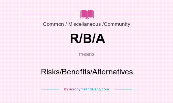 What does R/B/A mean? It stands for Risks/Benefits/Alternatives