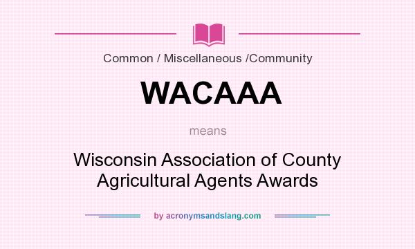 What does WACAAA mean? It stands for Wisconsin Association of County Agricultural Agents Awards