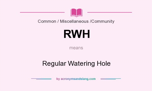 What does RWH mean? It stands for Regular Watering Hole