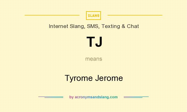 What does TJ mean? It stands for Tyrome Jerome
