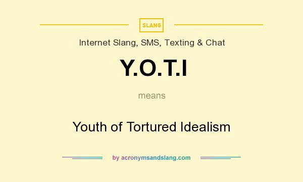 What does Y.O.T.I mean? It stands for Youth of Tortured Idealism