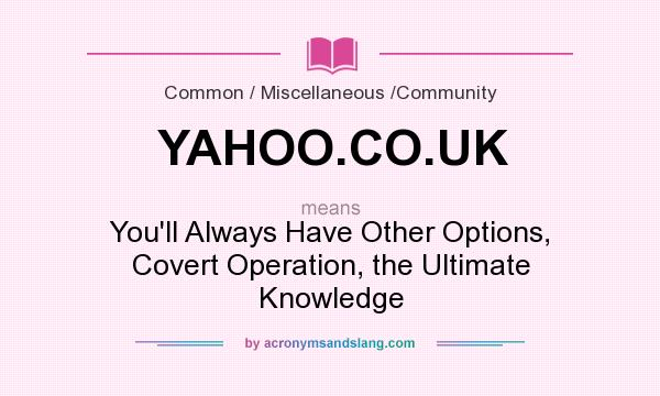 What does YAHOO.CO.UK mean? It stands for You`ll Always Have Other Options, Covert Operation, the Ultimate Knowledge