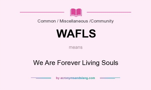 What does WAFLS mean? It stands for We Are Forever Living Souls