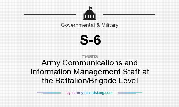 What does S-6 mean? It stands for Army Communications and Information Management Staff at the Battalion/Brigade Level