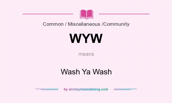 What does WYW mean? It stands for Wash Ya Wash