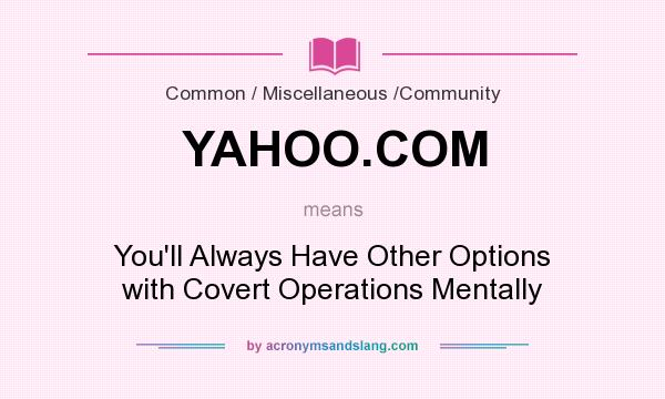 What does YAHOO.COM mean? It stands for You`ll Always Have Other Options with Covert Operations Mentally