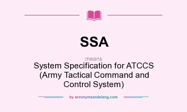 What does SSA mean? It stands for System Specification for ATCCS (Army Tactical Command and Control System)