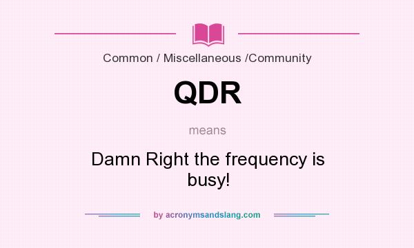 What does QDR mean? It stands for Damn Right the frequency is busy!