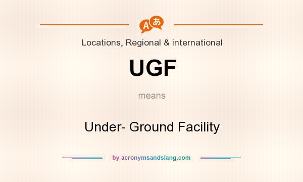 What does UGF mean? It stands for Under- Ground Facility