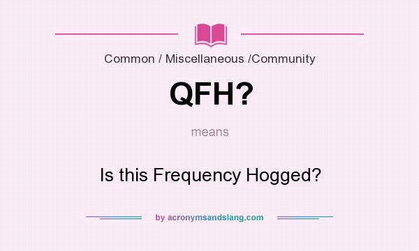 What does QFH? mean? It stands for Is this Frequency Hogged?