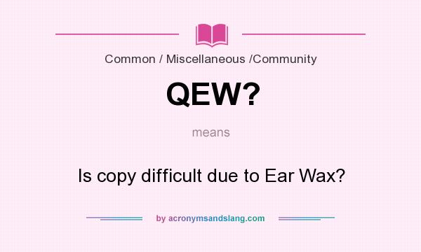 What does QEW? mean? It stands for Is copy difficult due to Ear Wax?