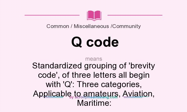 What does Q code mean? It stands for Standardized grouping of `brevity code`, of three letters all begin with `Q`: Three categories, Applicable to amateurs, Aviation, Maritime: