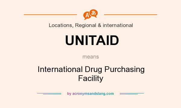 Definition Of UNITAID   UNITAID Stands For International Drug Purchasing  Facility. By AcronymsAndSlang.com
