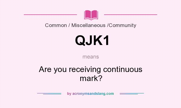 What does QJK1 mean? It stands for Are you receiving continuous mark?