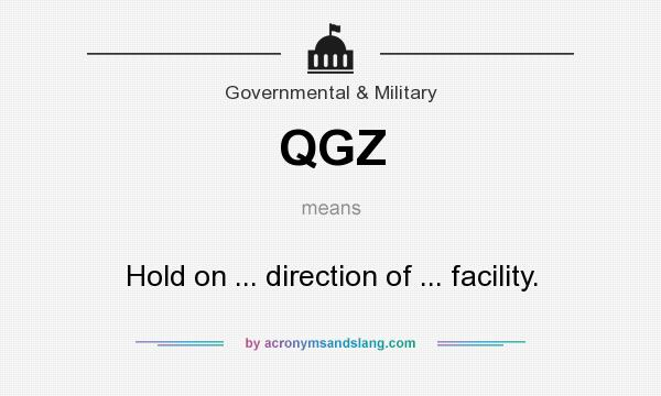 What does QGZ mean? It stands for Hold on ... direction of ... facility.