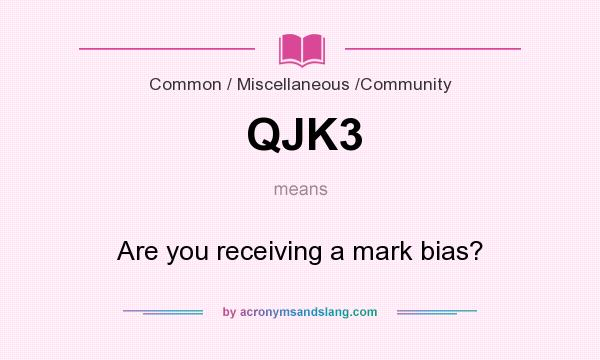 What does QJK3 mean? It stands for Are you receiving a mark bias?