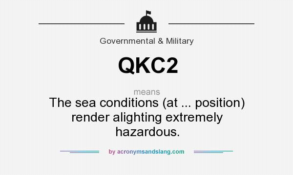 What does QKC2 mean? It stands for The sea conditions (at ... position) render alighting extremely hazardous.