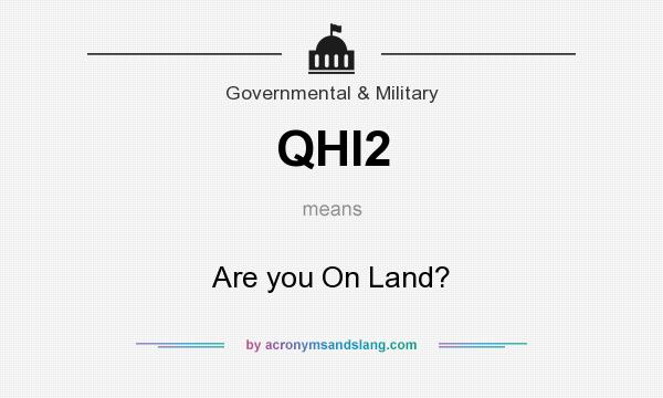 What does QHI2 mean? It stands for Are you On Land?