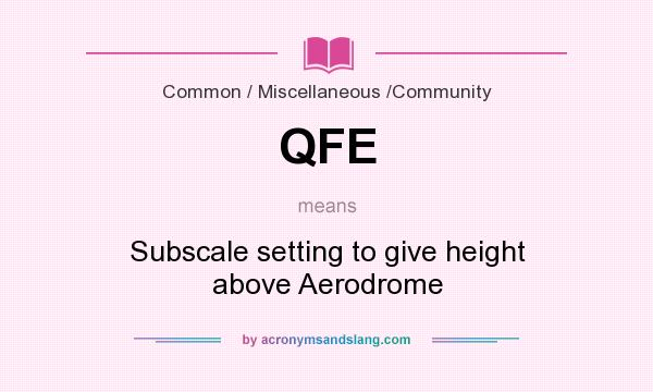 What does QFE mean? It stands for Subscale setting to give height above Aerodrome