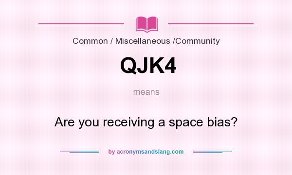 What does QJK4 mean? It stands for Are you receiving a space bias?