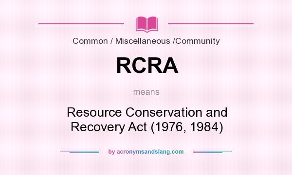 What does RCRA mean? It stands for Resource Conservation and Recovery Act (1976, 1984)
